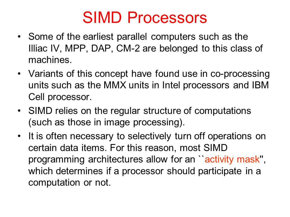 SIMD Processors Some of the earliest parallel computers such as the Illiac IV, MPP, DAP, CM-2 are belonged to this class of machines.