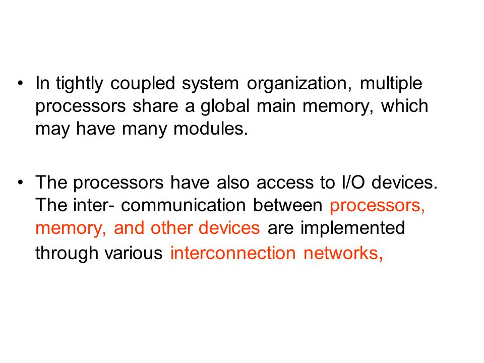 In tightly coupled system organization, multiple processors share a global main memory, which may have many modules.