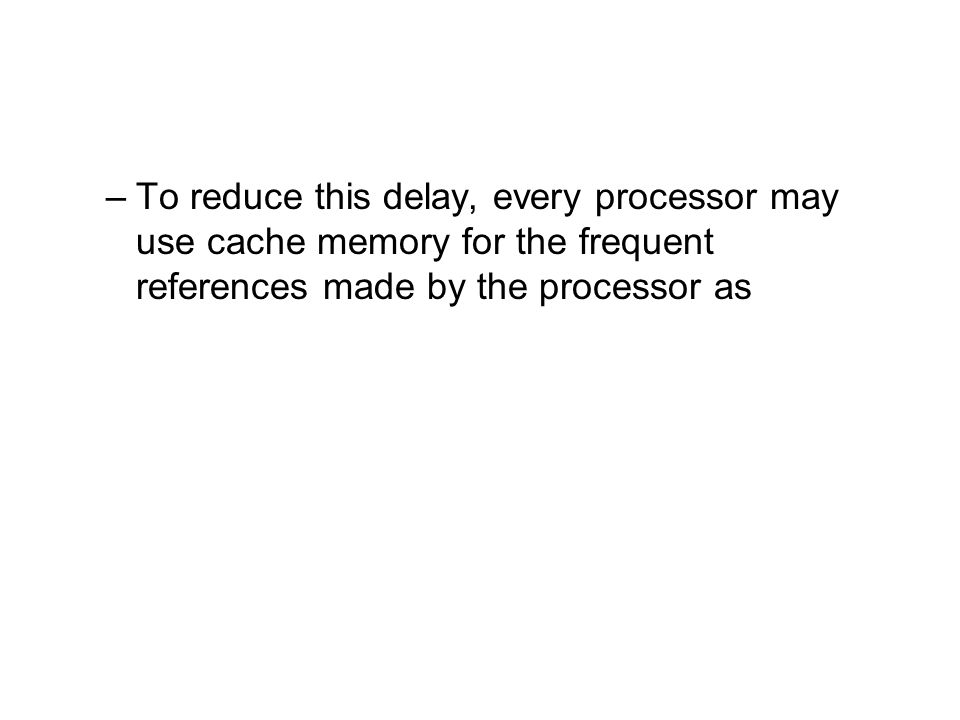 To reduce this delay, every processor may use cache memory for the frequent references made by the processor as