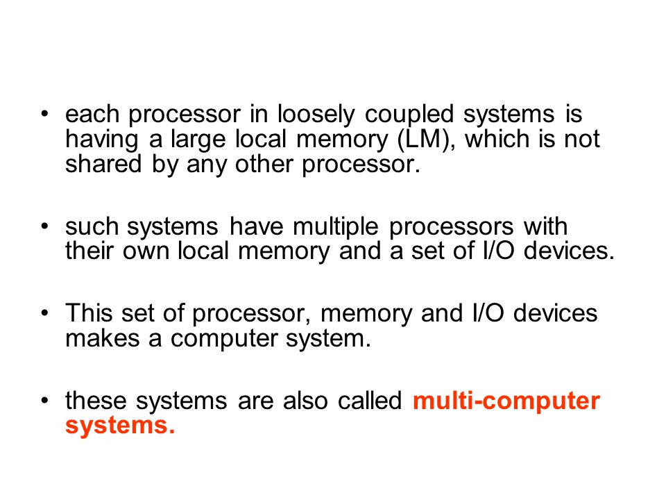 each processor in loosely coupled systems is having a large local memory (LM), which is not shared by any other processor.