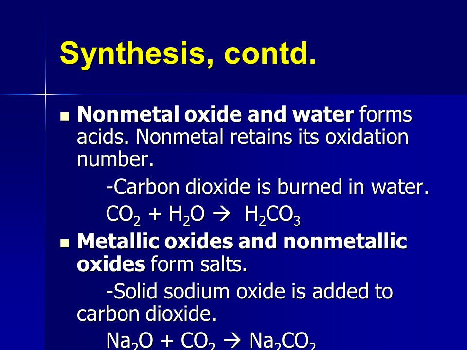 Synthesis, contd. Nonmetal oxide and water forms acids. Nonmetal retains its oxidation number. -Carbon dioxide is burned in water.