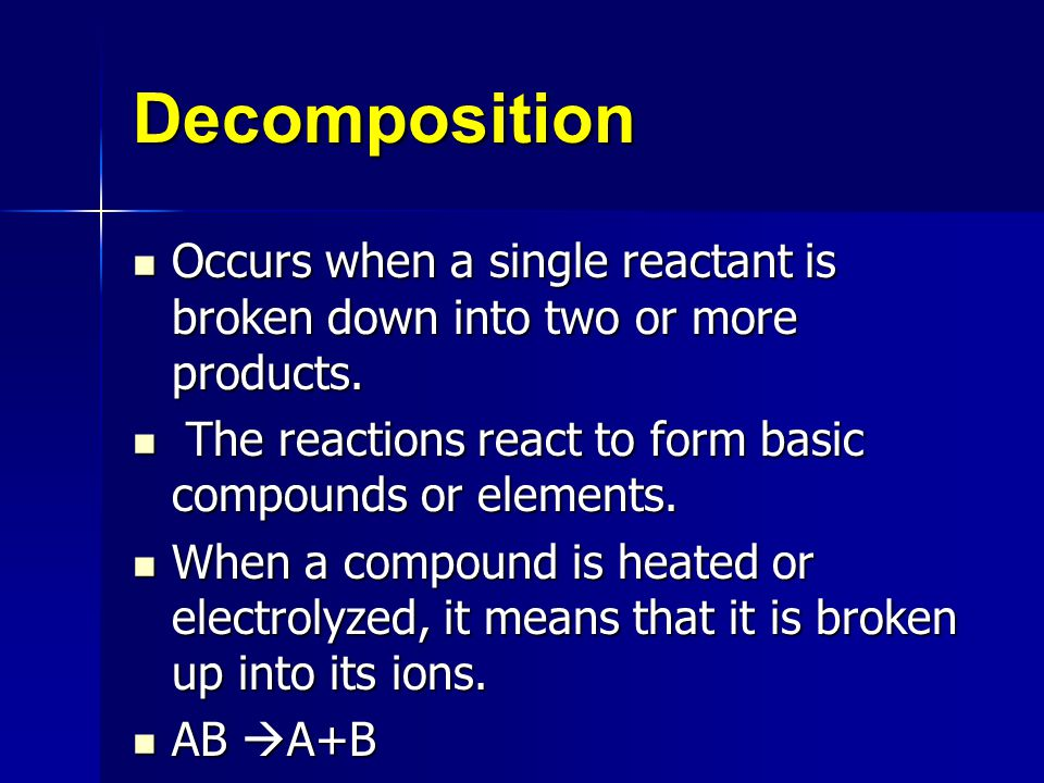 Decomposition Occurs when a single reactant is broken down into two or more products. The reactions react to form basic compounds or elements.