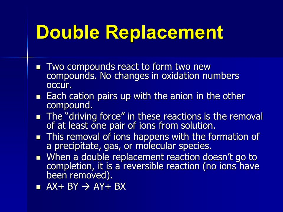 Double Replacement Two compounds react to form two new compounds. No changes in oxidation numbers occur.