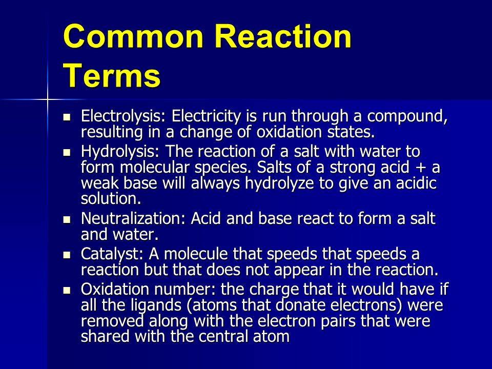 Common Reaction Terms Electrolysis: Electricity is run through a compound, resulting in a change of oxidation states.