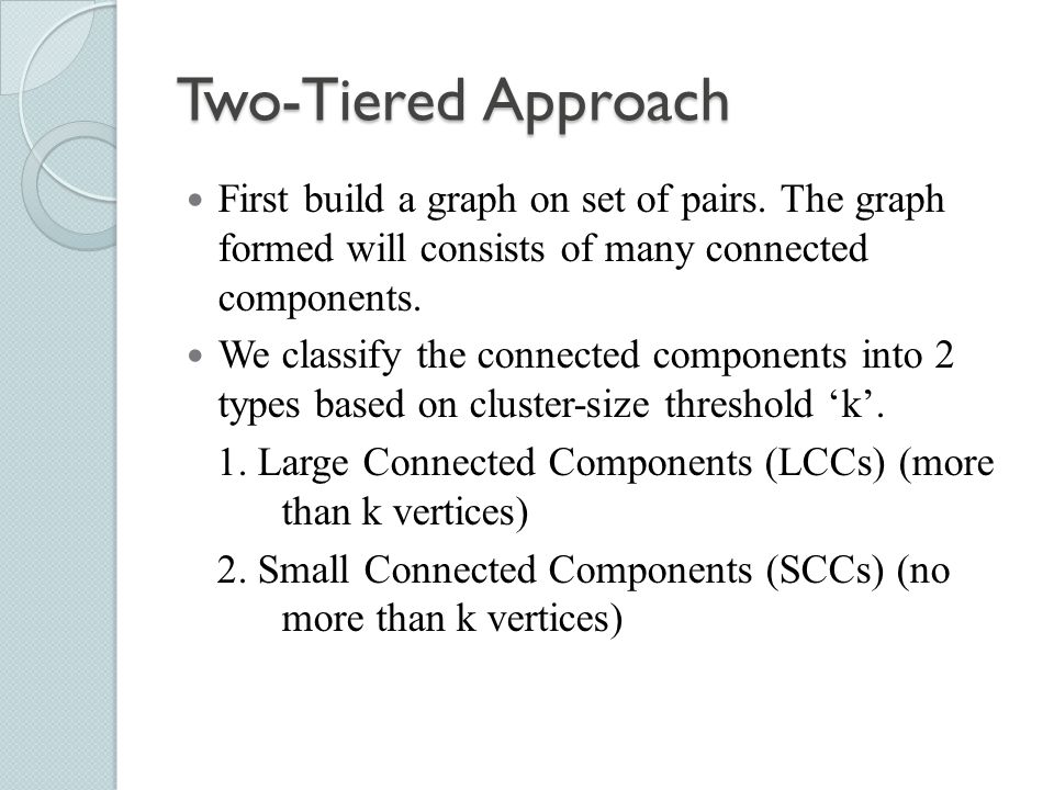 Two-Tiered Approach First build a graph on set of pairs. The graph formed will consists of many connected components.