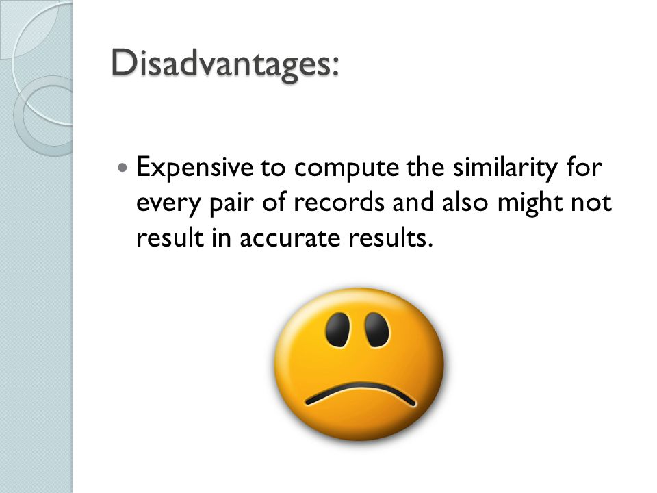 Disadvantages: Expensive to compute the similarity for every pair of records and also might not result in accurate results.