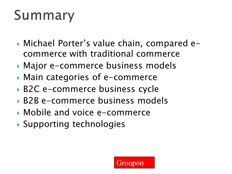 Summary Michael Porter's value chain, compared e- commerce with traditional commerce. Major e-commerce business models.