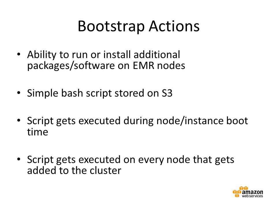 Bootstrap Actions Ability to run or install additional packages/software on EMR nodes. Simple bash script stored on S3.
