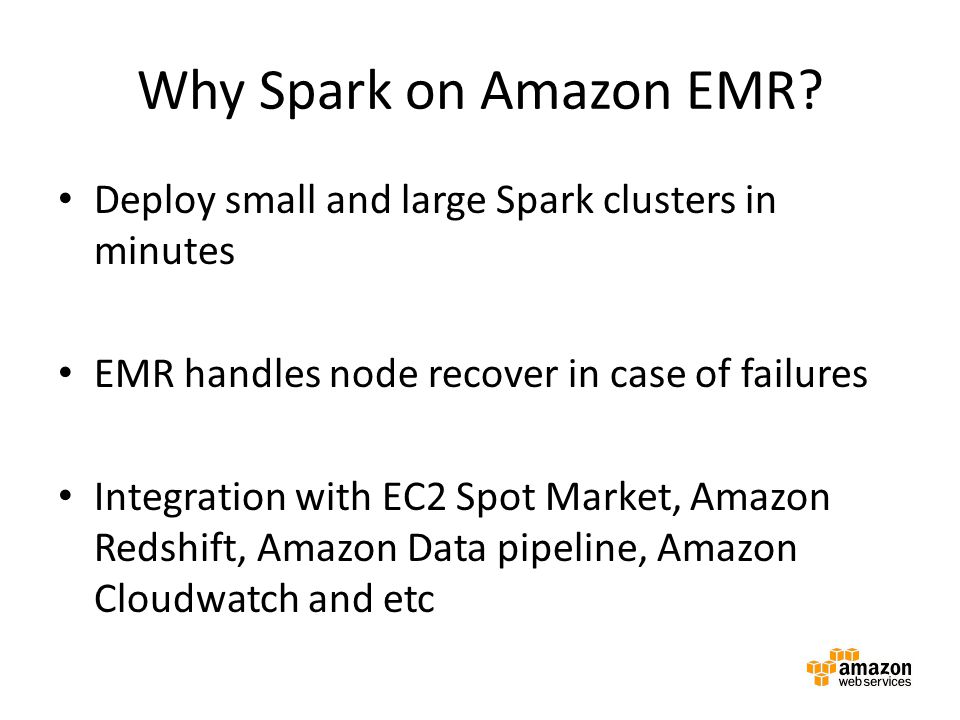Why Spark on Amazon EMR Deploy small and large Spark clusters in minutes. EMR handles node recover in case of failures.