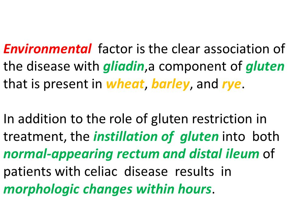 Environmental factor is the clear association of the disease with gliadin,a component of gluten that is present in wheat, barley, and rye.