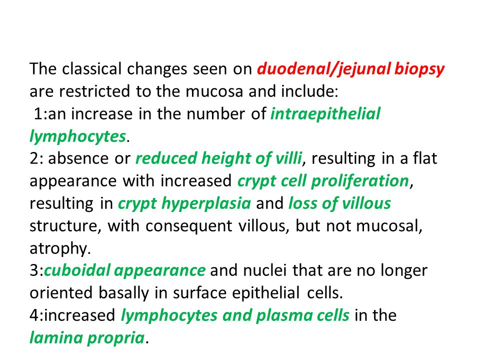 The classical changes seen on duodenal/jejunal biopsy :are restricted to the mucosa and include 1:an increase in the number of intraepithelial .lymphocytes 2: absence or reduced height of villi, resulting in a flat appearance with increased crypt cell proliferation, resulting in crypt hyperplasia and loss of villous structure, with consequent villous, but not mucosal, .atrophy 3:cuboidal appearance and nuclei that are no longer oriented basally in surface epithelial cells.