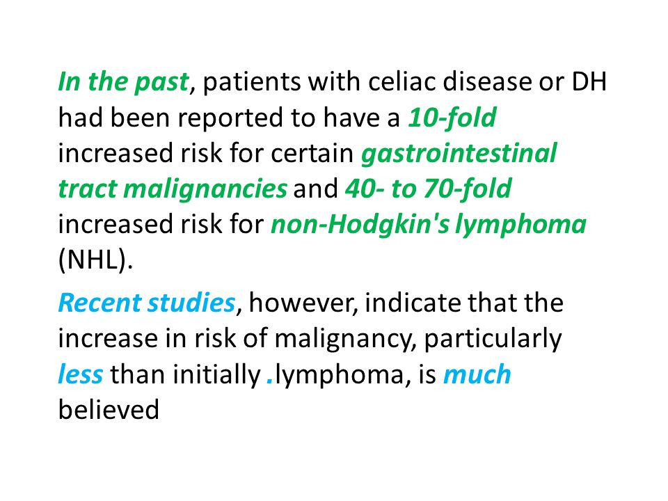 In the past, patients with celiac disease or DH had been reported to have a 10-fold increased risk for certain gastrointestinal tract malignancies and 40- to 70-fold increased risk for non-Hodgkin s lymphoma (NHL).