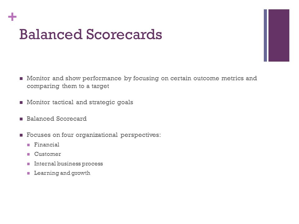 Balanced Scorecards Monitor and show performance by focusing on certain outcome metrics and comparing them to a target.
