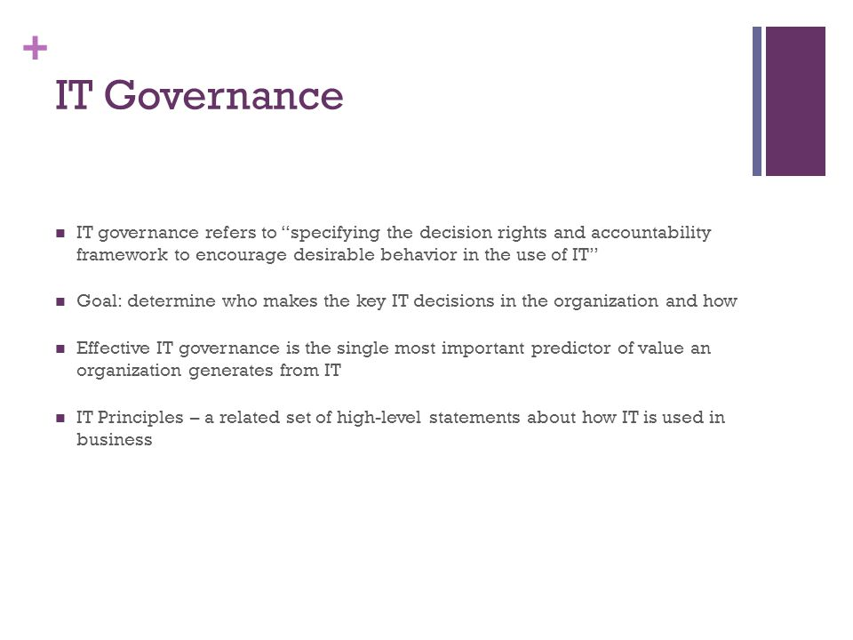IT Governance IT governance refers to specifying the decision rights and accountability framework to encourage desirable behavior in the use of IT