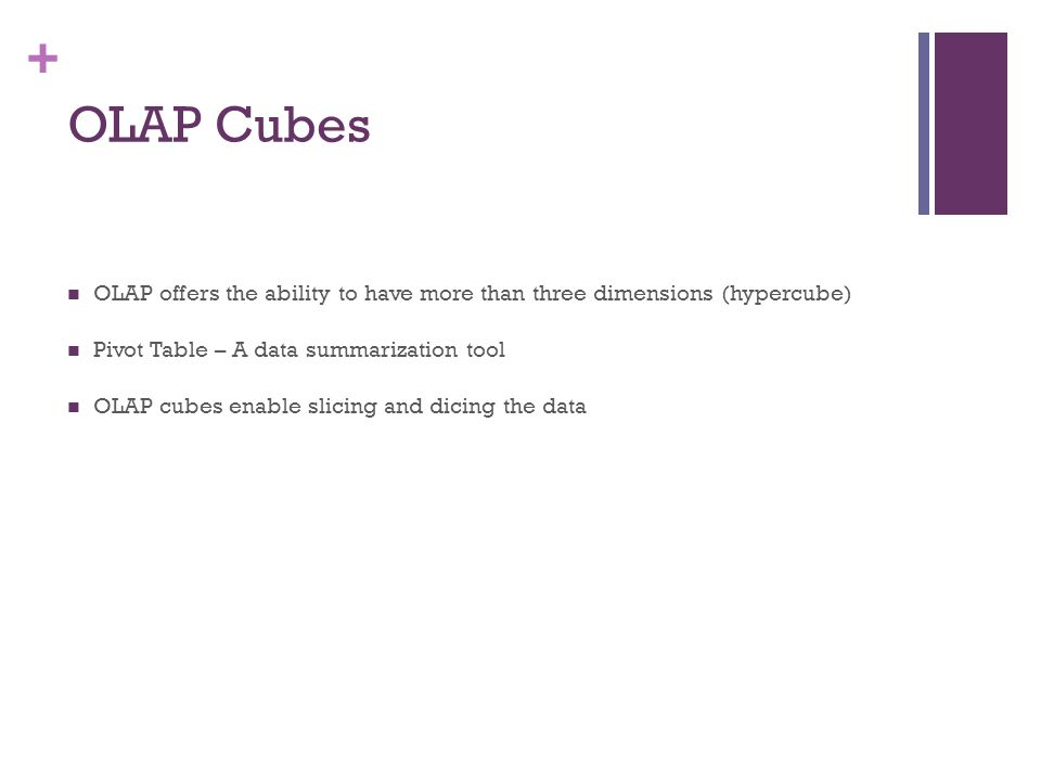 OLAP Cubes OLAP offers the ability to have more than three dimensions (hypercube) Pivot Table – A data summarization tool.