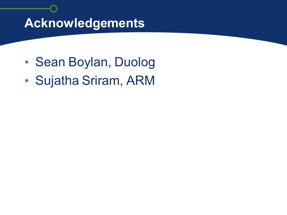 Acknowledgements Sean Boylan, Duolog Sujatha Sriram, ARM