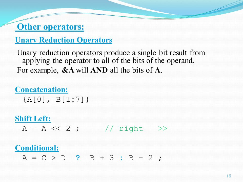 Other operators: Unary Reduction Operators Unary reduction operators produce a single bit result from applying the operator to all of the bits of the operand.