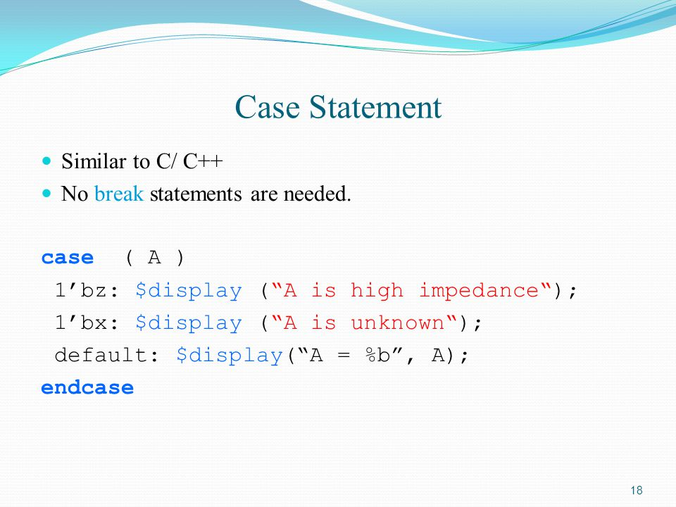 Case Statement Similar to C/ C++ No break statements are needed.