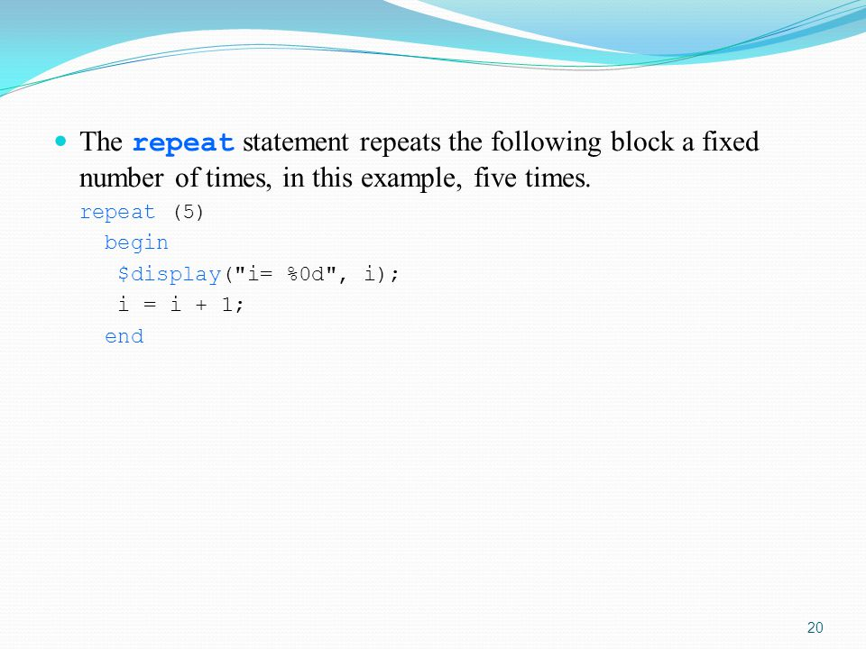 The repeat statement repeats the following block a fixed number of times, in this example, five times.