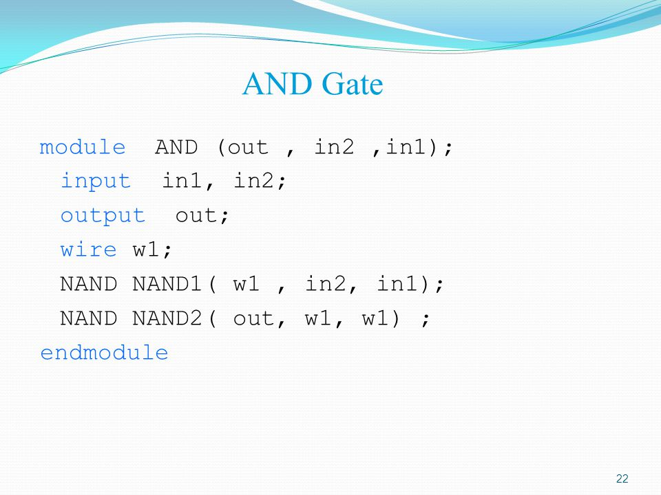 AND Gate module AND (out , in2 ,in1); input in1, in2; output out; wire w1; NAND NAND1( w1 , in2, in1); NAND NAND2( out, w1, w1) ; endmodule