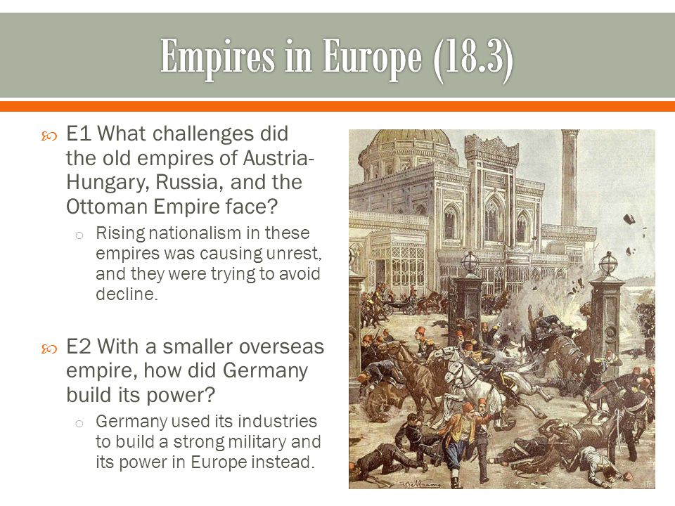 Empires in Europe (18.3) E1 What challenges did the old empires of Austria-Hungary, Russia, and the Ottoman Empire face