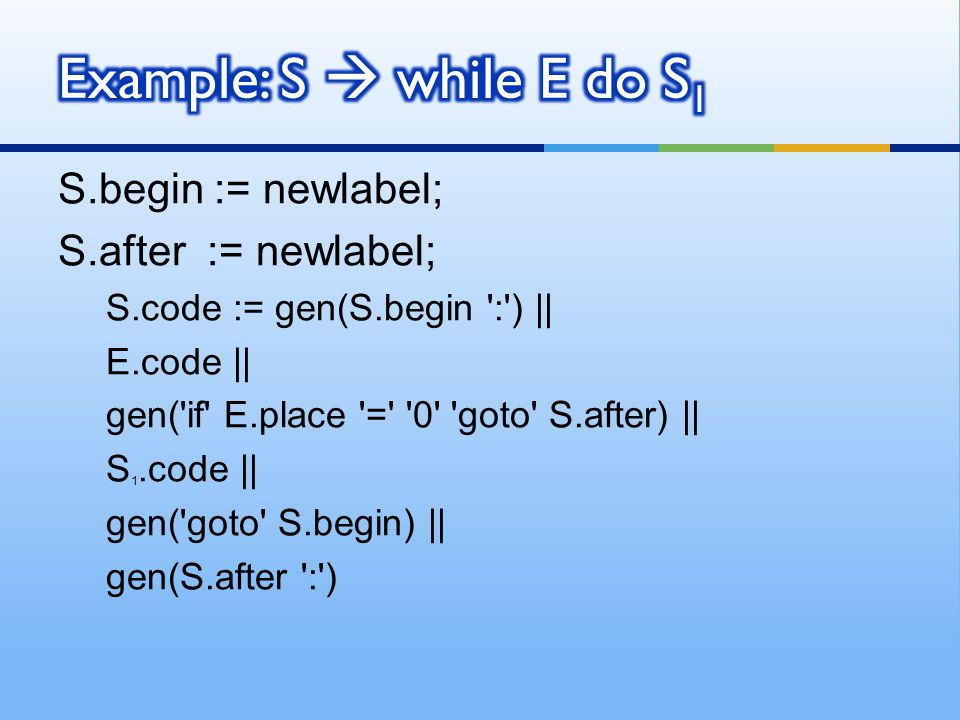 Example: S  while E do S1 S.begin := newlabel; S.after := newlabel;