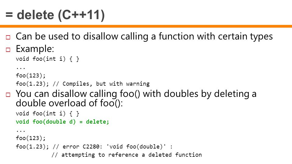 = delete (C++11) Can be used to disallow calling a function with certain types. Example: void foo(int i) { }