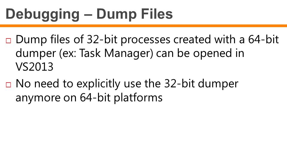 Debugging – Dump Files Dump files of 32-bit processes created with a 64-bit dumper (ex: Task Manager) can be opened in VS2013.