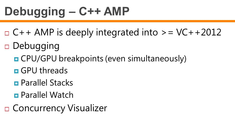 Debugging – C++ AMP C++ AMP is deeply integrated into >= VC++2012