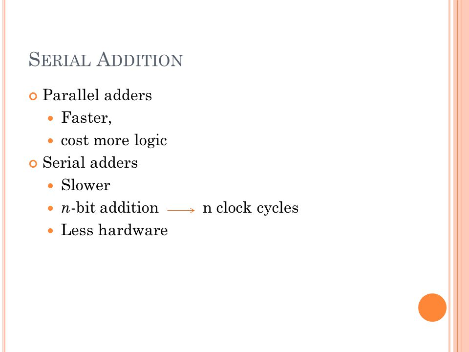 Serial Addition Parallel adders Faster, cost more logic Serial adders