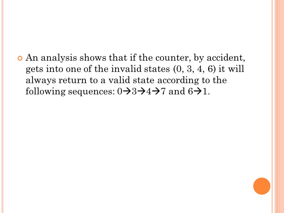 An analysis shows that if the counter, by accident, gets into one of the invalid states (0, 3, 4, 6) it will always return to a valid state according to the following sequences: 0347 and 61.
