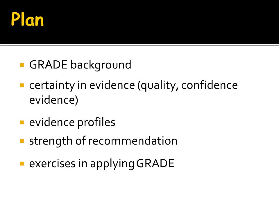 Plan GRADE background. certainty in evidence (quality, confidence evidence) evidence profiles. strength of recommendation.
