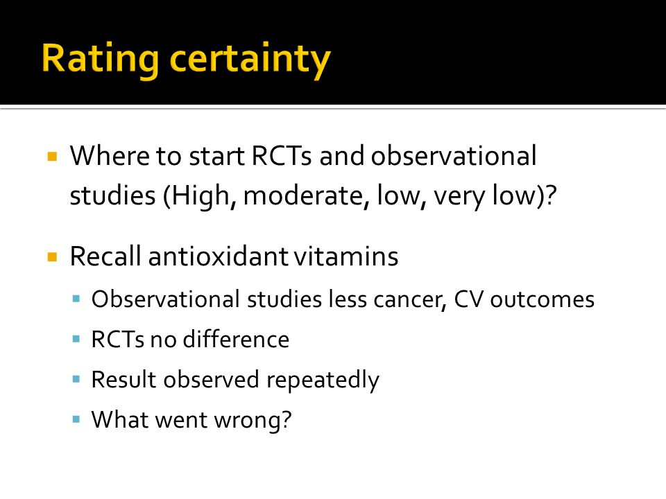 Rating certainty Where to start RCTs and observational studies (High, moderate, low, very low) Recall antioxidant vitamins.