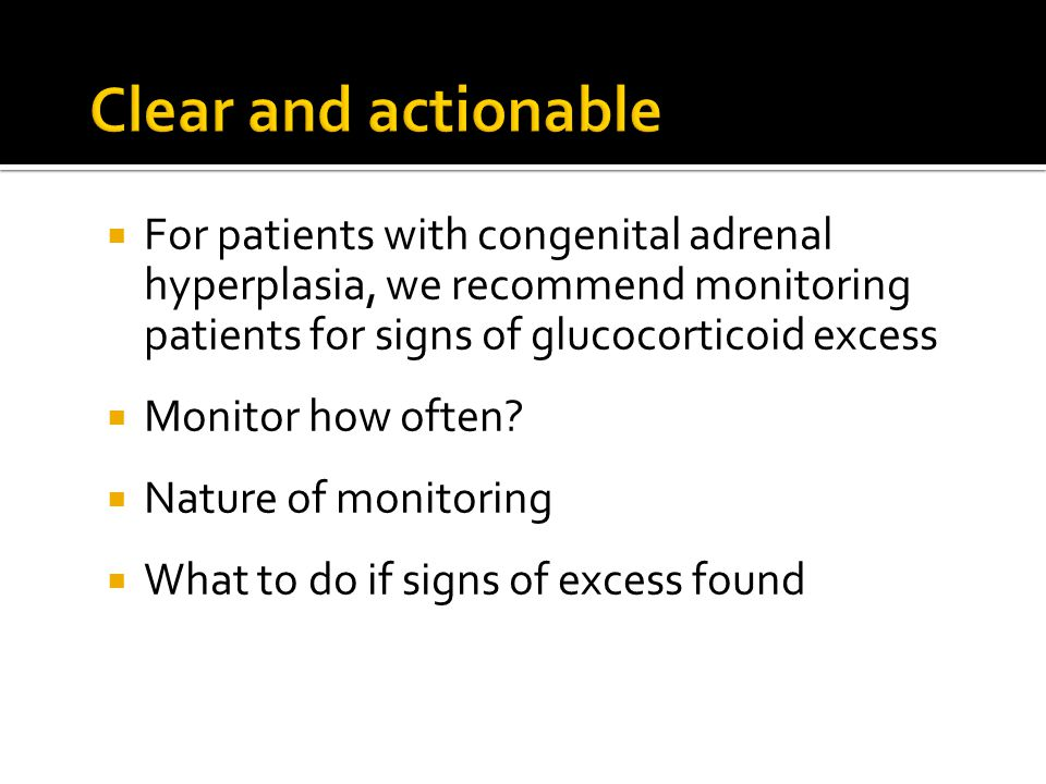 Clear and actionable For patients with congenital adrenal hyperplasia, we recommend monitoring patients for signs of glucocorticoid excess.