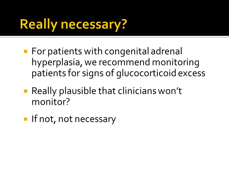 Really necessary For patients with congenital adrenal hyperplasia, we recommend monitoring patients for signs of glucocorticoid excess.