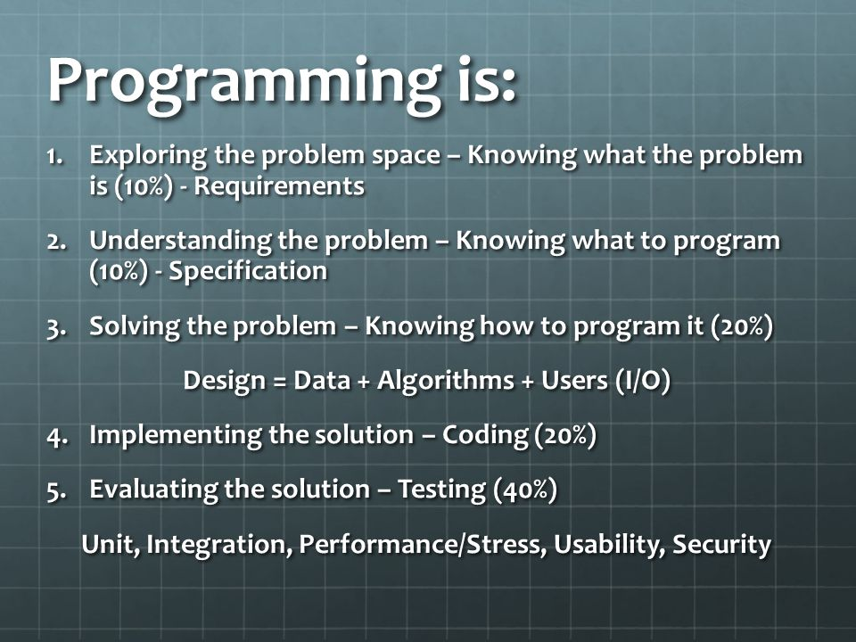 Programming is: Exploring the problem space – Knowing what the problem is (10%) - Requirements.