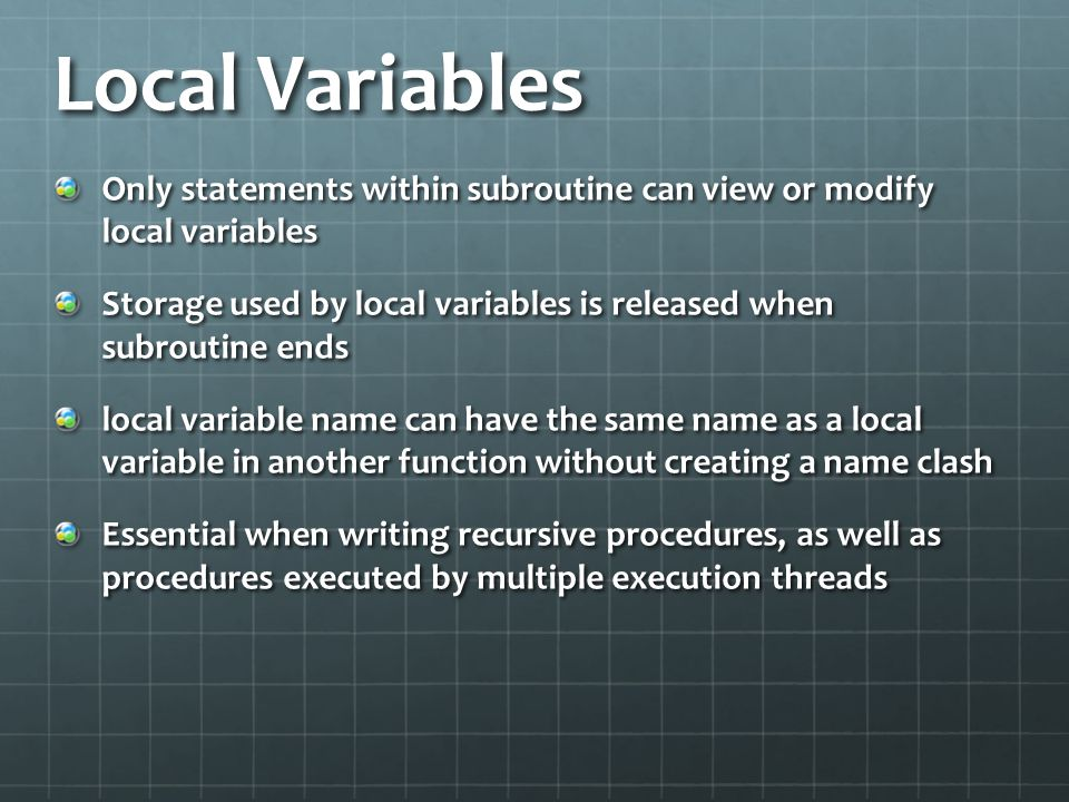 Local Variables Only statements within subroutine can view or modify local variables.
