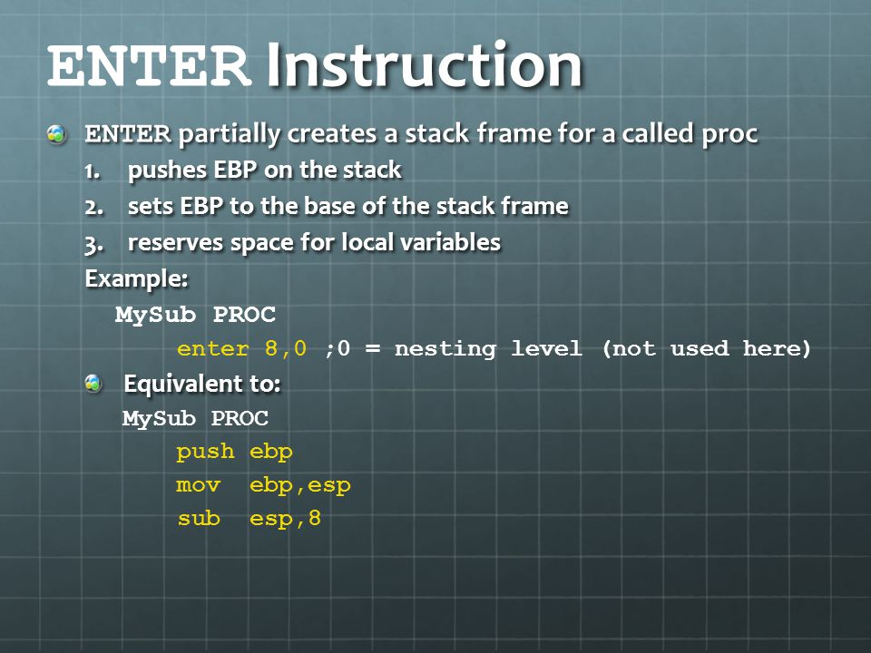 ENTER Instruction ENTER partially creates a stack frame for a called proc. pushes EBP on the stack.