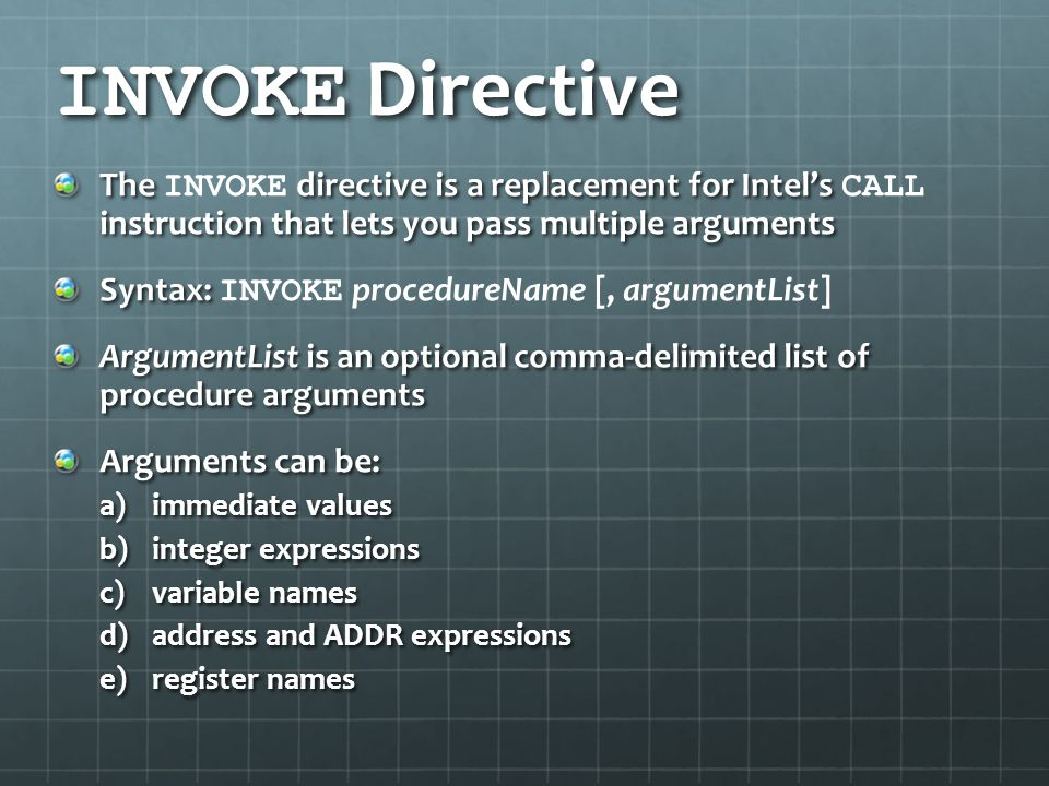 INVOKE Directive The INVOKE directive is a replacement for Intel's CALL instruction that lets you pass multiple arguments.