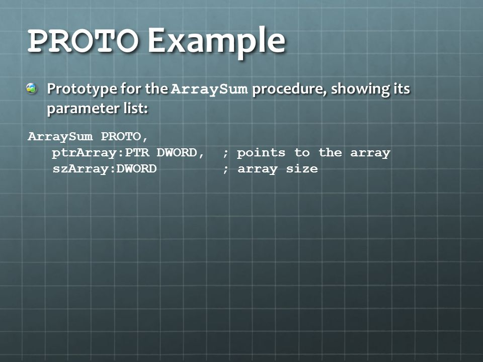 PROTO Example Prototype for the ArraySum procedure, showing its parameter list: ArraySum PROTO, ptrArray:PTR DWORD, ; points to the array.