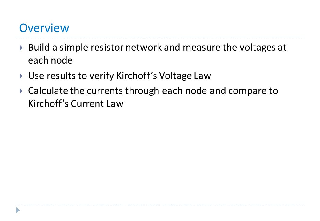 Overview Build a simple resistor network and measure the voltages at each node. Use results to verify Kirchoff's Voltage Law.