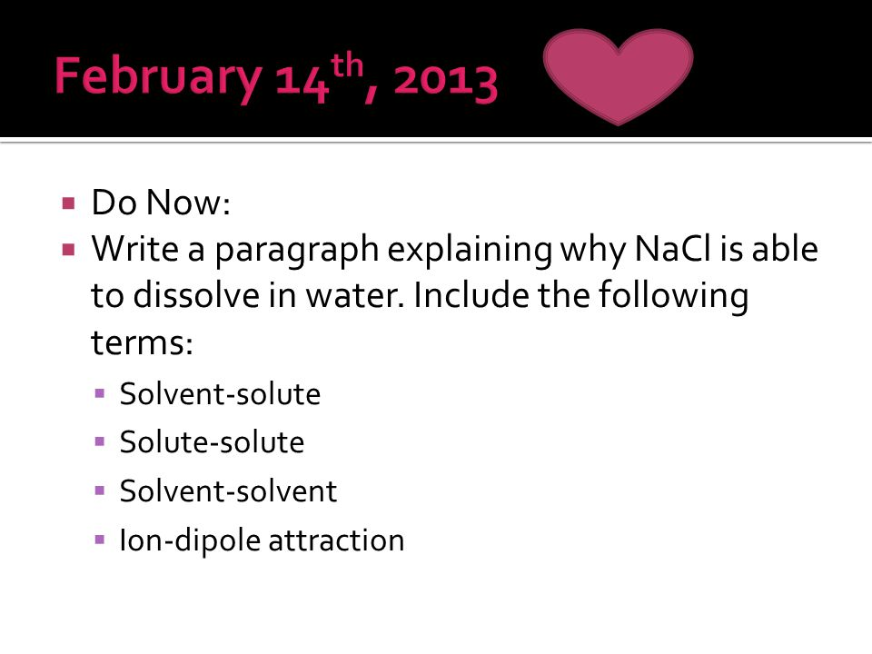 February 14th, 2013 Do Now: Write a paragraph explaining why NaCl is able to dissolve in water. Include the following terms: