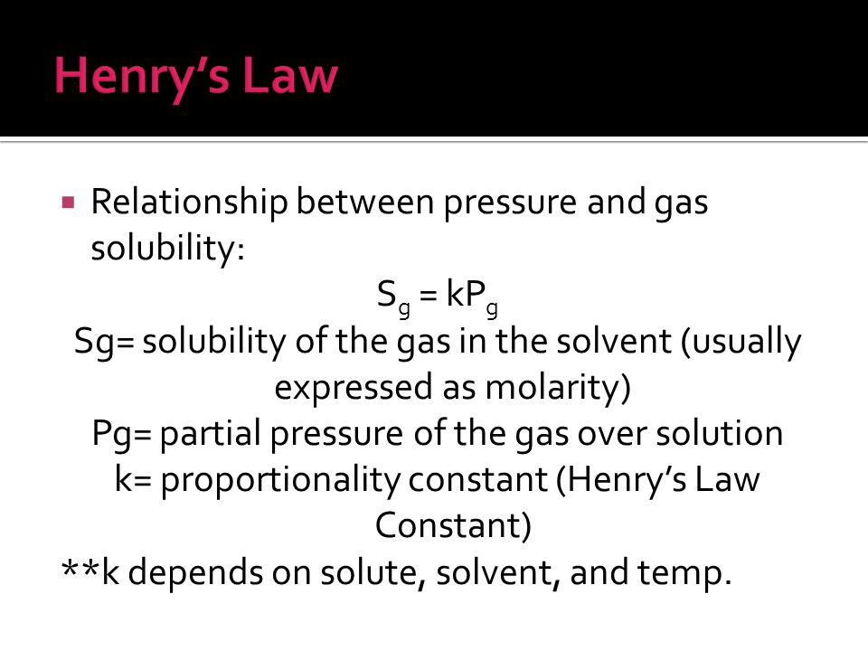 Henry's Law Relationship between pressure and gas solubility: Sg = kPg