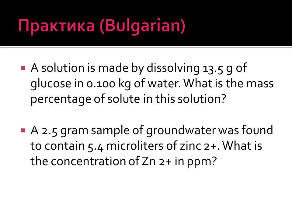 Практика (Bulgarian) A solution is made by dissolving 13.5 g of glucose in kg of water. What is the mass percentage of solute in this solution