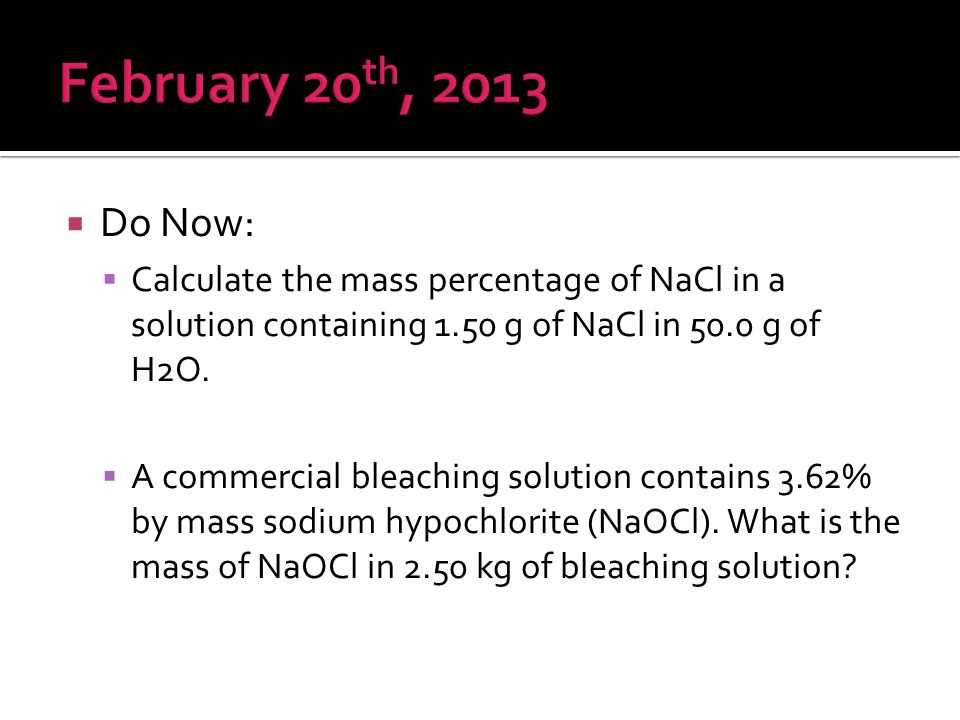 February 20th, 2013 Do Now: Calculate the mass percentage of NaCl in a solution containing 1.50 g of NaCl in 50.0 g of H2O.