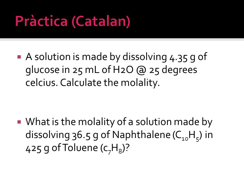 Pràctica (Catalan) A solution is made by dissolving 4.35 g of glucose in 25 mL of 25 degrees celcius. Calculate the molality.