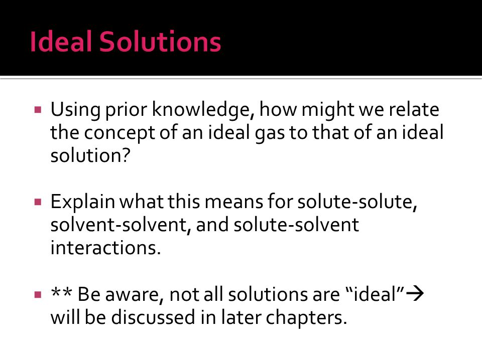 Ideal Solutions Using prior knowledge, how might we relate the concept of an ideal gas to that of an ideal solution