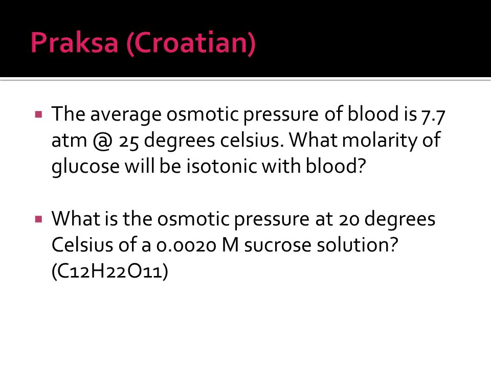 Praksa (Croatian) The average osmotic pressure of blood is 7.7 atm @ 25 degrees celsius. What molarity of glucose will be isotonic with blood