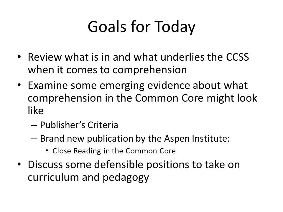 Goals for Today Review what is in and what underlies the CCSS when it comes to comprehension.