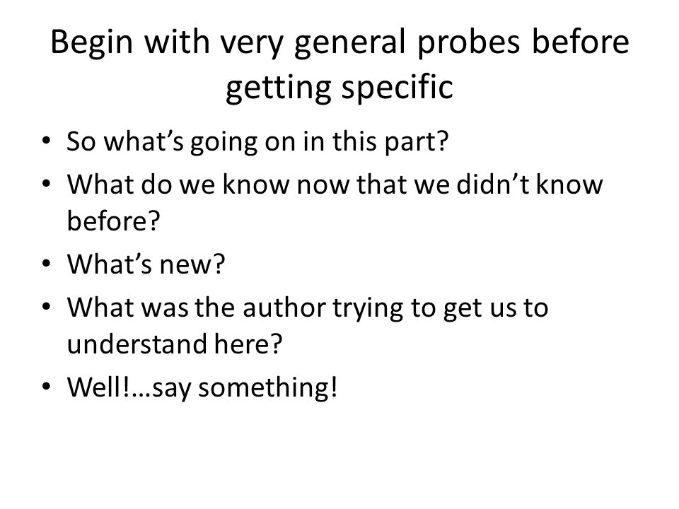 Begin with very general probes before getting specific